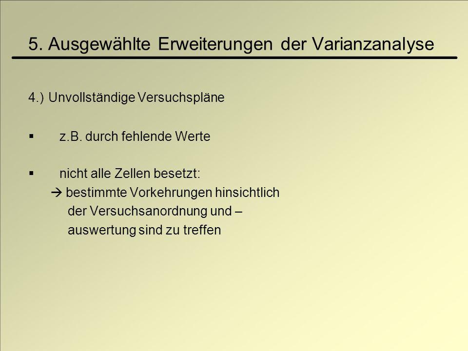 5. Ausgewählte Erweiterungen der Varianzanalyse 4.) Unvollständige Versuchspläne z.B. durch fehlende Werte nicht alle Zellen besetzt: bestimmte Vorkeh