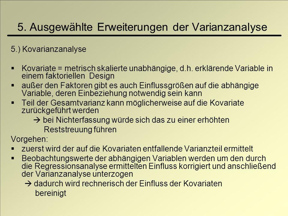 5. Ausgewählte Erweiterungen der Varianzanalyse 5.) Kovarianzanalyse Kovariate = metrisch skalierte unabhängige, d.h. erklärende Variable in einem fak