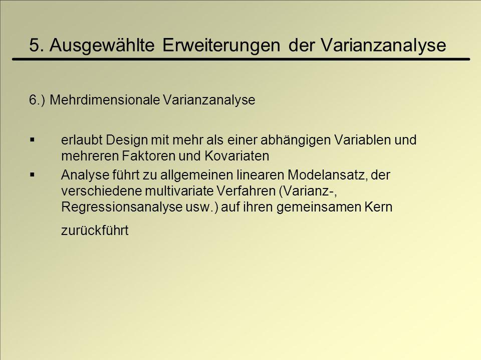5. Ausgewählte Erweiterungen der Varianzanalyse 6.) Mehrdimensionale Varianzanalyse erlaubt Design mit mehr als einer abhängigen Variablen und mehrere