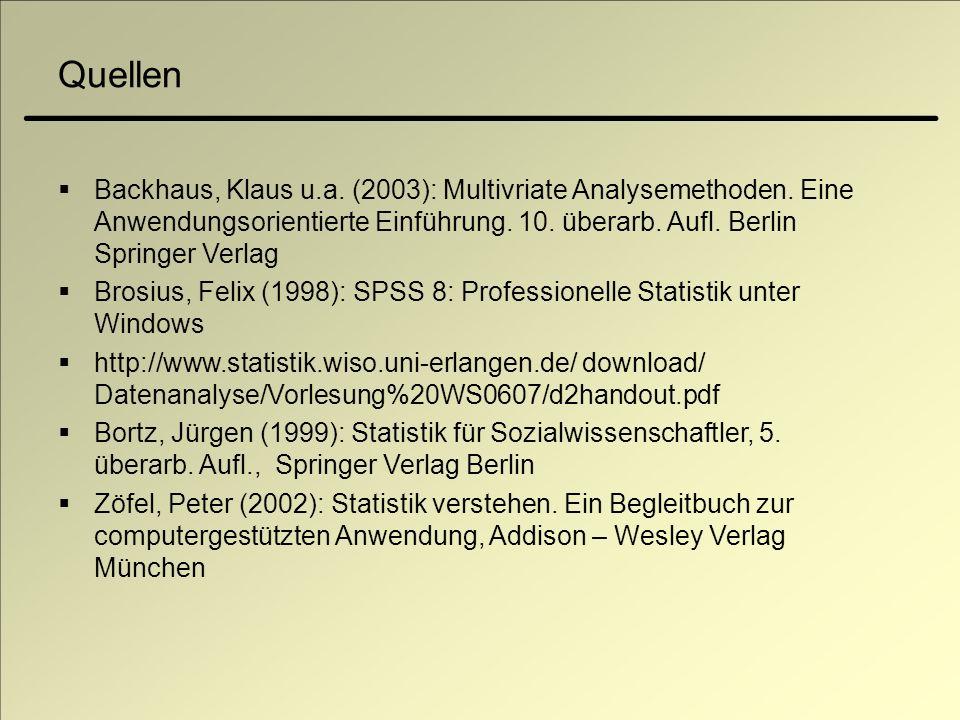 Quellen Backhaus, Klaus u.a. (2003): Multivriate Analysemethoden. Eine Anwendungsorientierte Einführung. 10. überarb. Aufl. Berlin Springer Verlag Bro