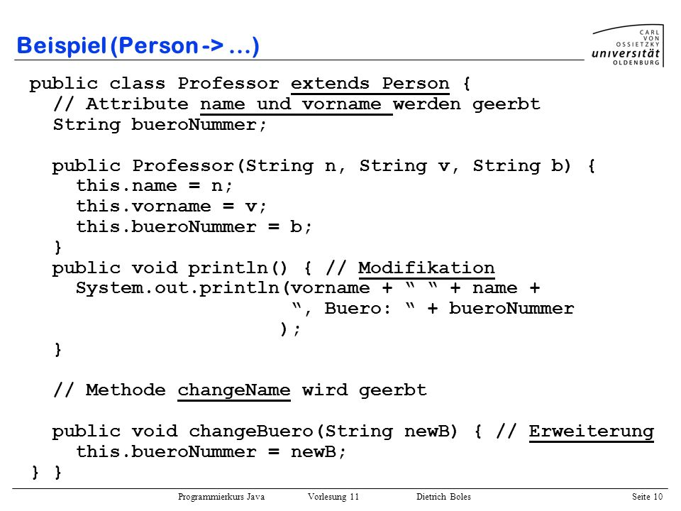 Programmierkurs Java Vorlesung 11 Dietrich Boles Seite 10 Beispiel (Person ->...) public class Professor extends Person { // Attribute name und vornam