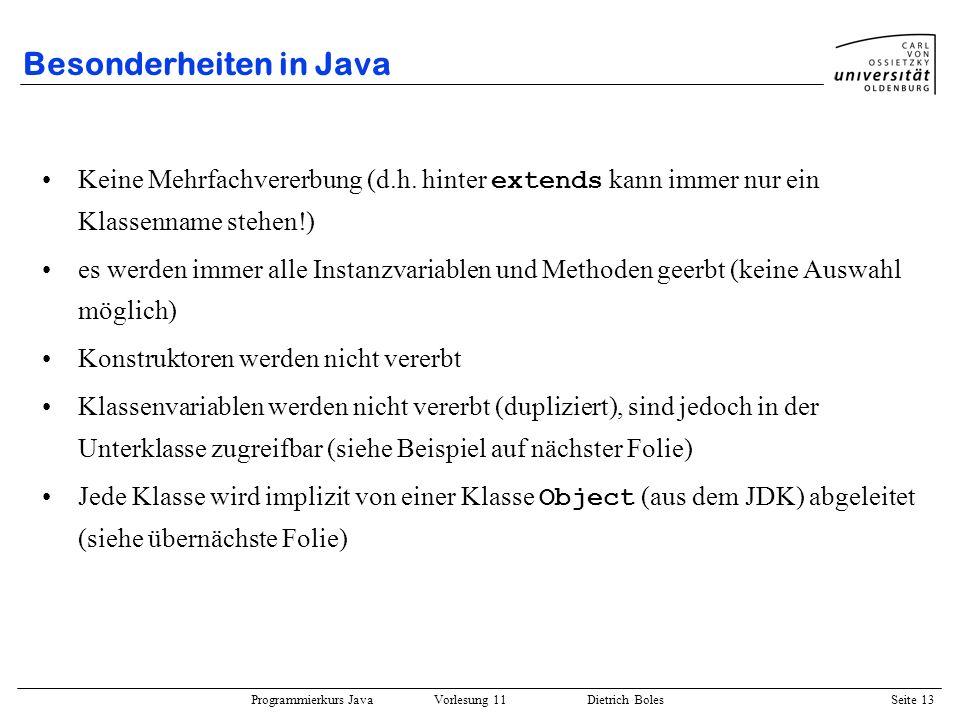 Programmierkurs Java Vorlesung 11 Dietrich Boles Seite 13 Besonderheiten in Java Keine Mehrfachvererbung (d.h. hinter extends kann immer nur ein Klass