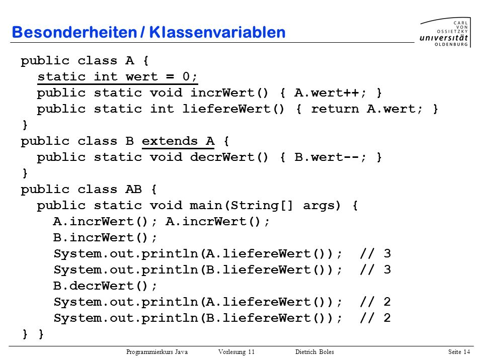 Programmierkurs Java Vorlesung 11 Dietrich Boles Seite 14 Besonderheiten / Klassenvariablen public class A { static int wert = 0; public static void incrWert() { A.wert++; } public static int liefereWert() { return A.wert; } } public class B extends A { public static void decrWert() { B.wert--; } } public class AB { public static void main(String[] args) { A.incrWert(); A.incrWert(); B.incrWert(); System.out.println(A.liefereWert()); // 3 System.out.println(B.liefereWert()); // 3 B.decrWert(); System.out.println(A.liefereWert()); // 2 System.out.println(B.liefereWert()); // 2 }