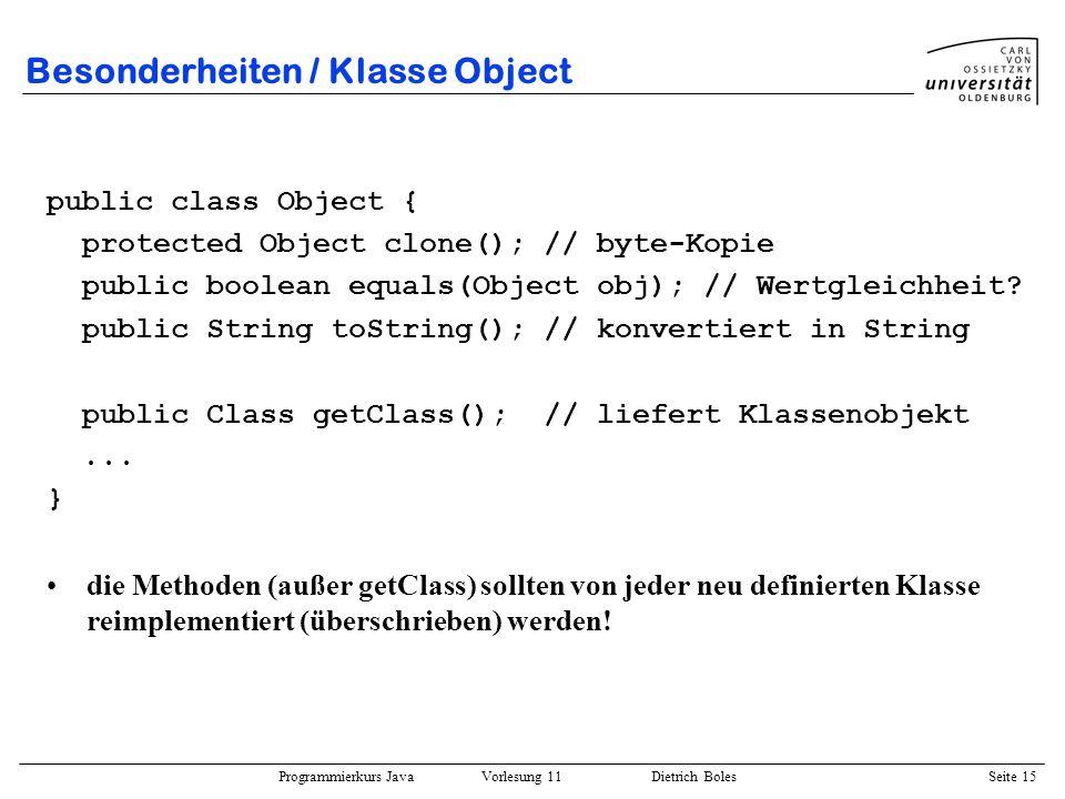 Programmierkurs Java Vorlesung 11 Dietrich Boles Seite 15 Besonderheiten / Klasse Object public class Object { protected Object clone(); // byte-Kopie