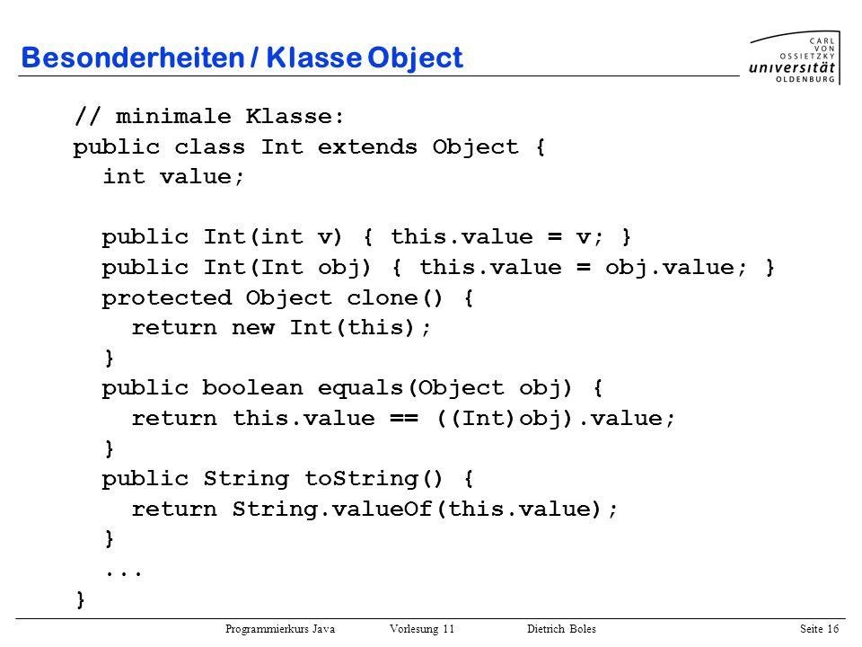Programmierkurs Java Vorlesung 11 Dietrich Boles Seite 16 Besonderheiten / Klasse Object // minimale Klasse: public class Int extends Object { int val