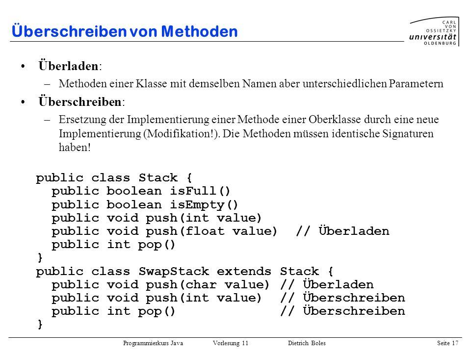 Programmierkurs Java Vorlesung 11 Dietrich Boles Seite 17 Überschreiben von Methoden Überladen: –Methoden einer Klasse mit demselben Namen aber unters