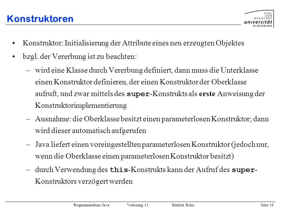 Programmierkurs Java Vorlesung 11 Dietrich Boles Seite 18 Konstruktoren Konstruktor: Initialisierung der Attribute eines neu erzeugten Objektes bzgl.