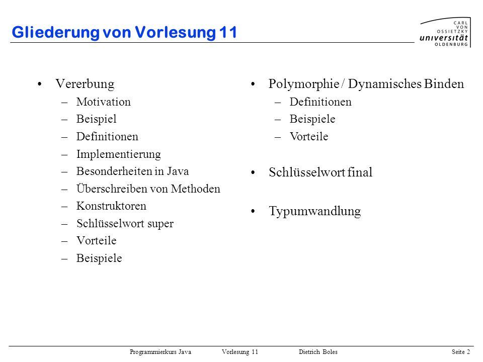 Programmierkurs Java Vorlesung 11 Dietrich Boles Seite 2 Gliederung von Vorlesung 11 Vererbung –Motivation –Beispiel –Definitionen –Implementierung –B