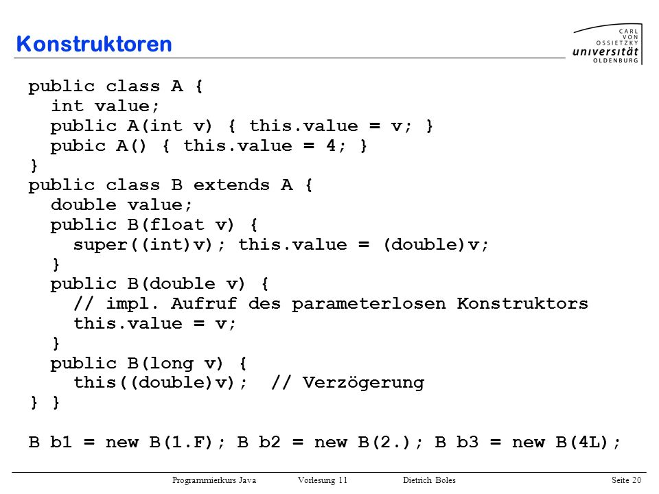 Programmierkurs Java Vorlesung 11 Dietrich Boles Seite 20 Konstruktoren public class A { int value; public A(int v) { this.value = v; } pubic A() { this.value = 4; } } public class B extends A { double value; public B(float v) { super((int)v); this.value = (double)v; } public B(double v) { // impl.