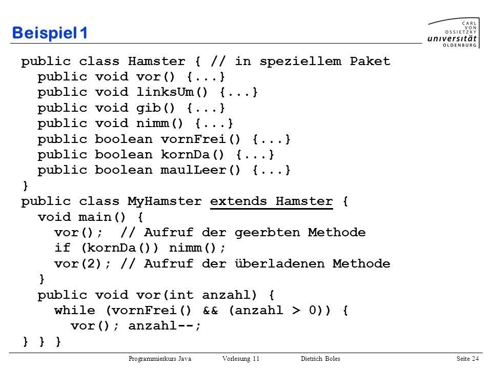 Programmierkurs Java Vorlesung 11 Dietrich Boles Seite 24 Beispiel 1 public class Hamster { // in speziellem Paket public void vor() {...} public void