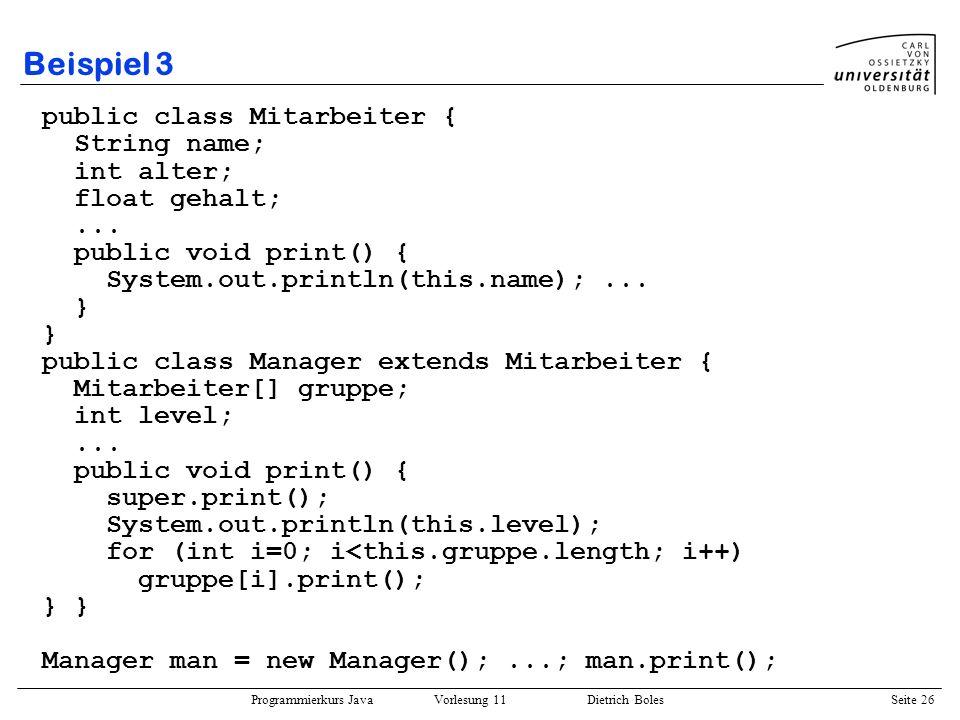 Programmierkurs Java Vorlesung 11 Dietrich Boles Seite 26 Beispiel 3 public class Mitarbeiter { String name; int alter; float gehalt;... public void p