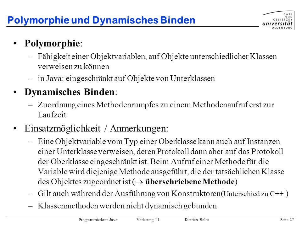 Programmierkurs Java Vorlesung 11 Dietrich Boles Seite 27 Polymorphie und Dynamisches Binden Polymorphie: –Fähigkeit einer Objektvariablen, auf Objekt