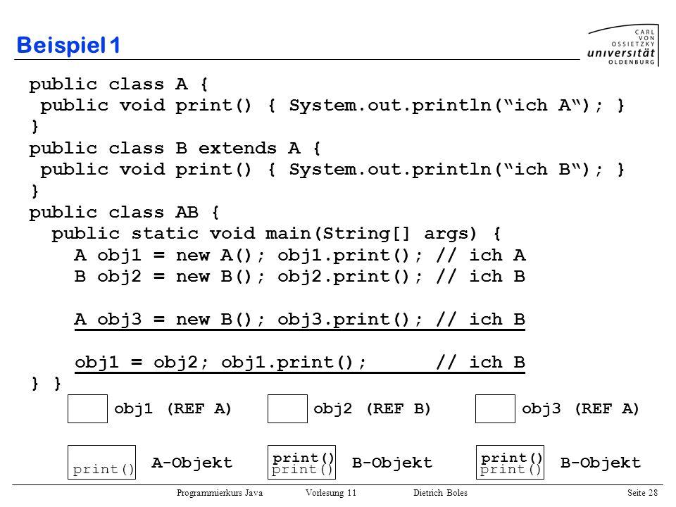 Programmierkurs Java Vorlesung 11 Dietrich Boles Seite 28 Beispiel 1 public class A { public void print() { System.out.println(ich A); } } public clas
