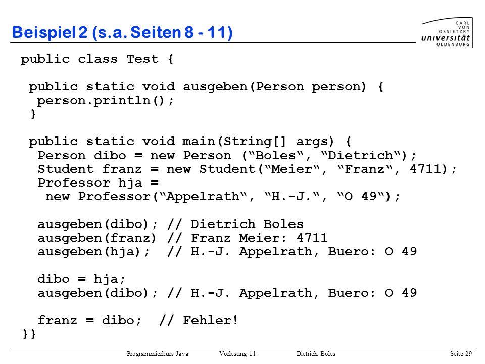 Programmierkurs Java Vorlesung 11 Dietrich Boles Seite 29 Beispiel 2 (s.a. Seiten 8 - 11) public class Test { public static void ausgeben(Person perso