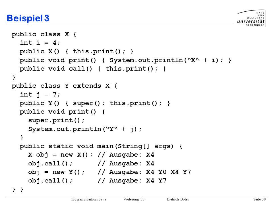 Programmierkurs Java Vorlesung 11 Dietrich Boles Seite 30 Beispiel 3 public class X { int i = 4; public X() { this.print(); } public void print() { Sy