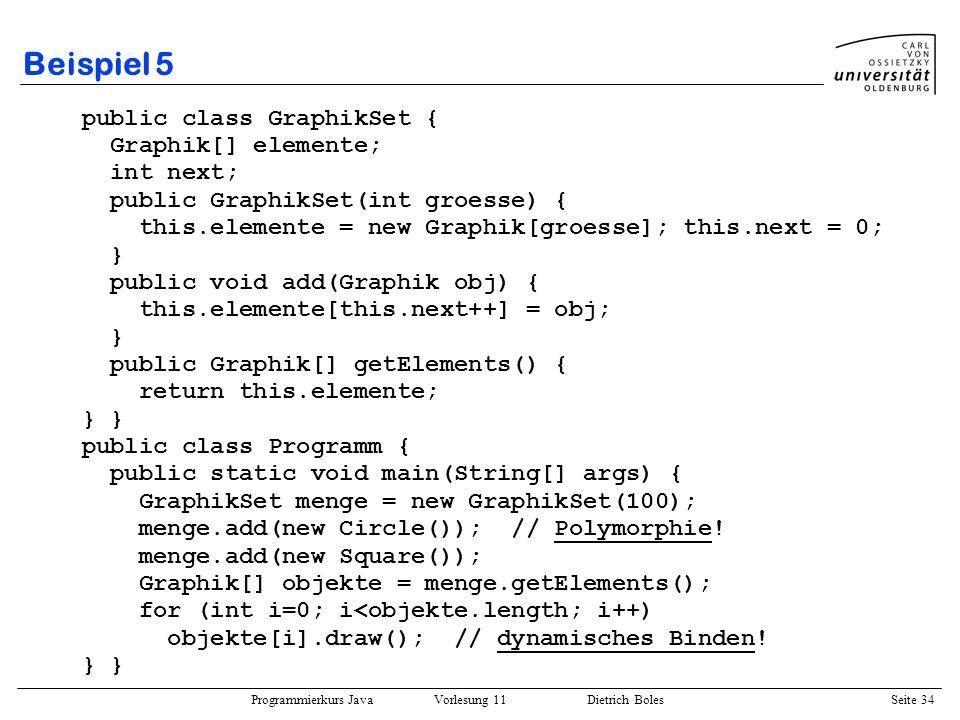 Programmierkurs Java Vorlesung 11 Dietrich Boles Seite 34 Beispiel 5 public class GraphikSet { Graphik[] elemente; int next; public GraphikSet(int gro