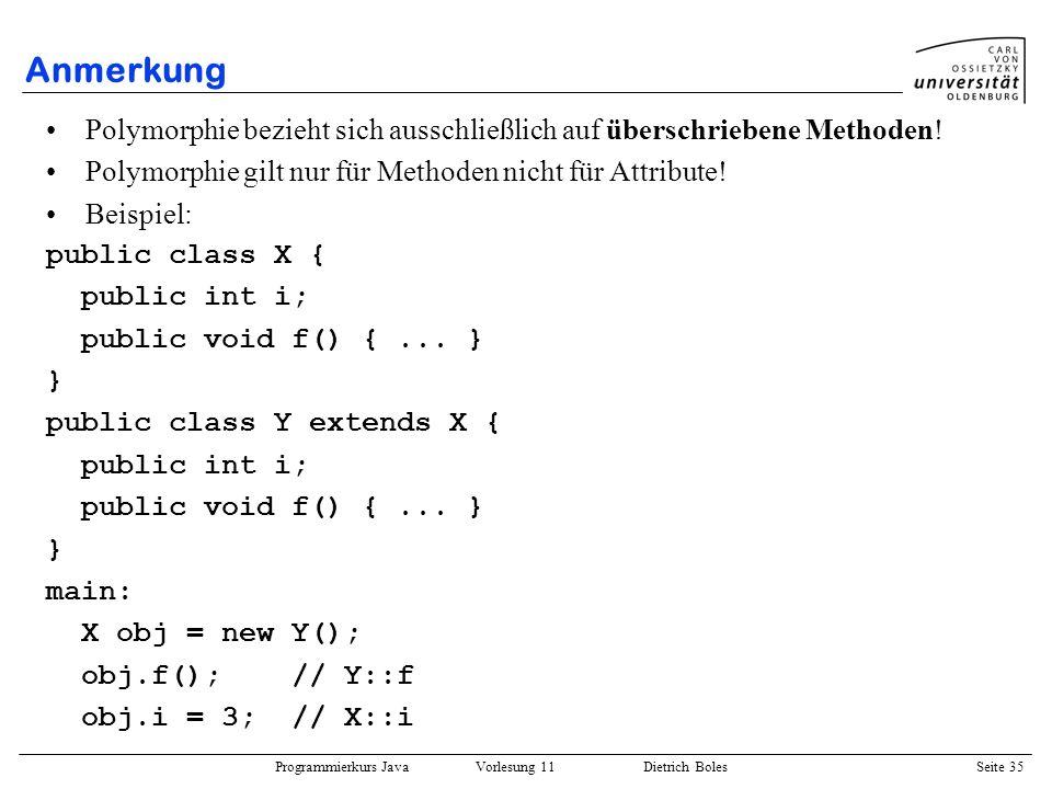Programmierkurs Java Vorlesung 11 Dietrich Boles Seite 35 Anmerkung Polymorphie bezieht sich ausschließlich auf überschriebene Methoden! Polymorphie g