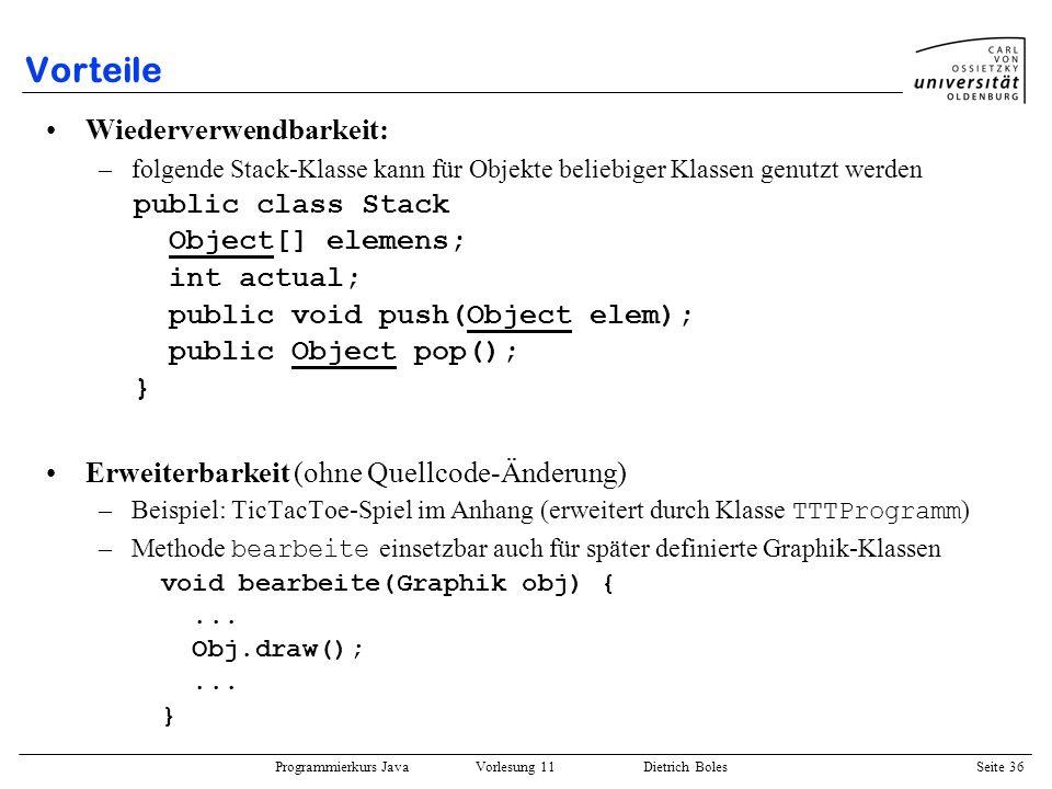 Programmierkurs Java Vorlesung 11 Dietrich Boles Seite 36 Vorteile Wiederverwendbarkeit: –folgende Stack-Klasse kann für Objekte beliebiger Klassen ge