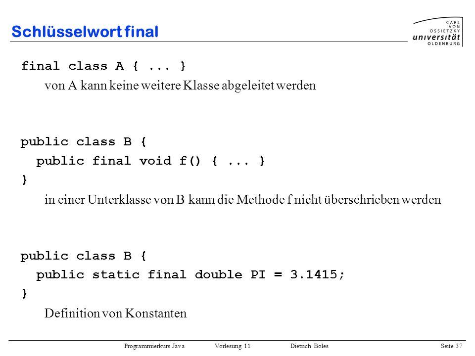 Programmierkurs Java Vorlesung 11 Dietrich Boles Seite 37 Schlüsselwort final final class A {... } von A kann keine weitere Klasse abgeleitet werden p