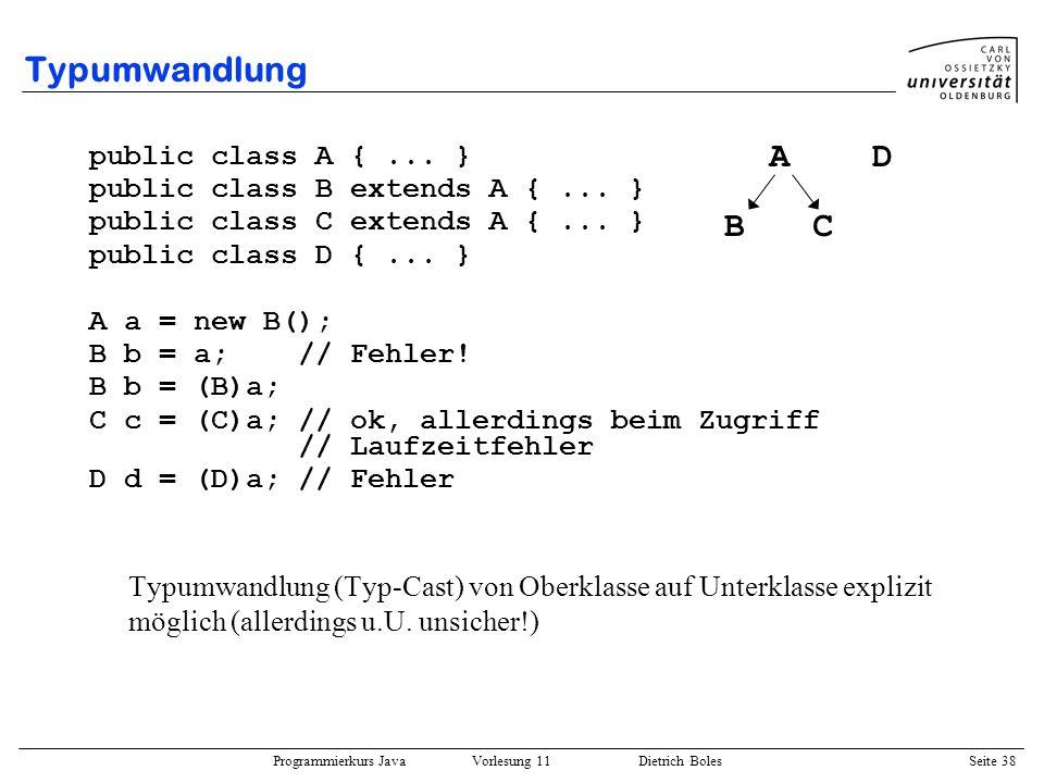 Programmierkurs Java Vorlesung 11 Dietrich Boles Seite 38 Typumwandlung public class A {... } public class B extends A {... } public class C extends A