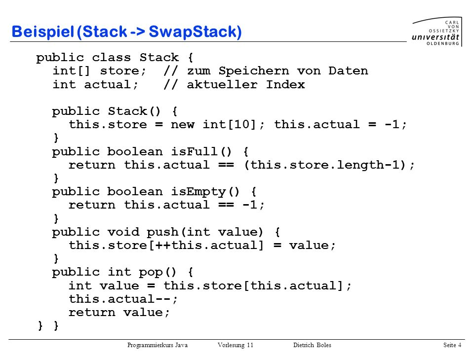Programmierkurs Java Vorlesung 11 Dietrich Boles Seite 4 Beispiel (Stack -> SwapStack) public class Stack { int[] store; // zum Speichern von Daten int actual; // aktueller Index public Stack() { this.store = new int[10]; this.actual = -1; } public boolean isFull() { return this.actual == (this.store.length-1); } public boolean isEmpty() { return this.actual == -1; } public void push(int value) { this.store[++this.actual] = value; } public int pop() { int value = this.store[this.actual]; this.actual--; return value; } }