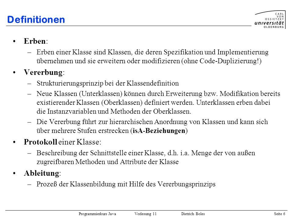 Programmierkurs Java Vorlesung 11 Dietrich Boles Seite 17 Überschreiben von Methoden Überladen: –Methoden einer Klasse mit demselben Namen aber unterschiedlichen Parametern Überschreiben: –Ersetzung der Implementierung einer Methode einer Oberklasse durch eine neue Implementierung (Modifikation!).