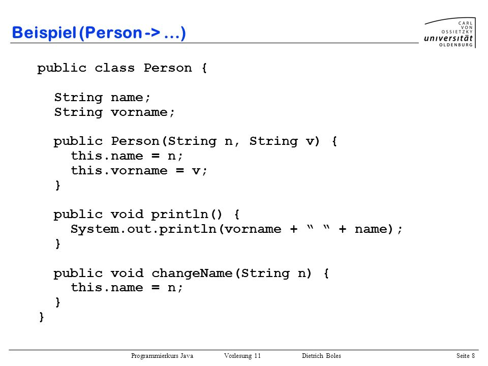 Programmierkurs Java Vorlesung 11 Dietrich Boles Seite 8 Beispiel (Person ->...) public class Person { String name; String vorname; public Person(String n, String v) { this.name = n; this.vorname = v; } public void println() { System.out.println(vorname + + name); } public void changeName(String n) { this.name = n; }