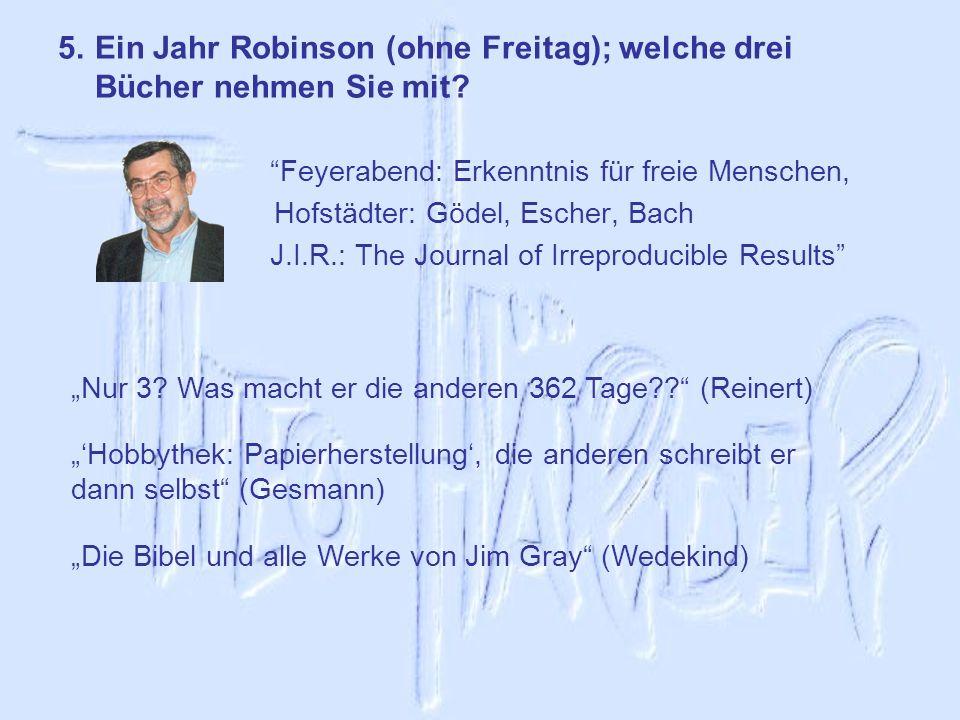 5.Ein Jahr Robinson (ohne Freitag); welche drei Bücher nehmen Sie mit? Feyerabend: Erkenntnis für freie Menschen, Hofstädter: Gödel, Escher, Bach J.I.