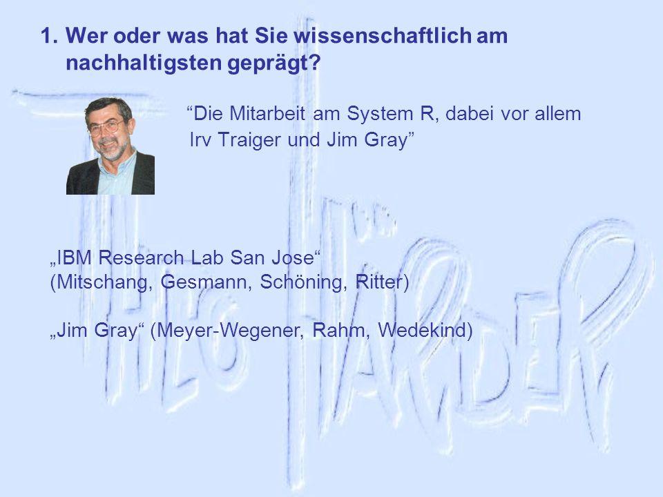 1.Wer oder was hat Sie wissenschaftlich am nachhaltigsten geprägt? Die Mitarbeit am System R, dabei vor allem Irv Traiger und Jim Gray IBM Research La