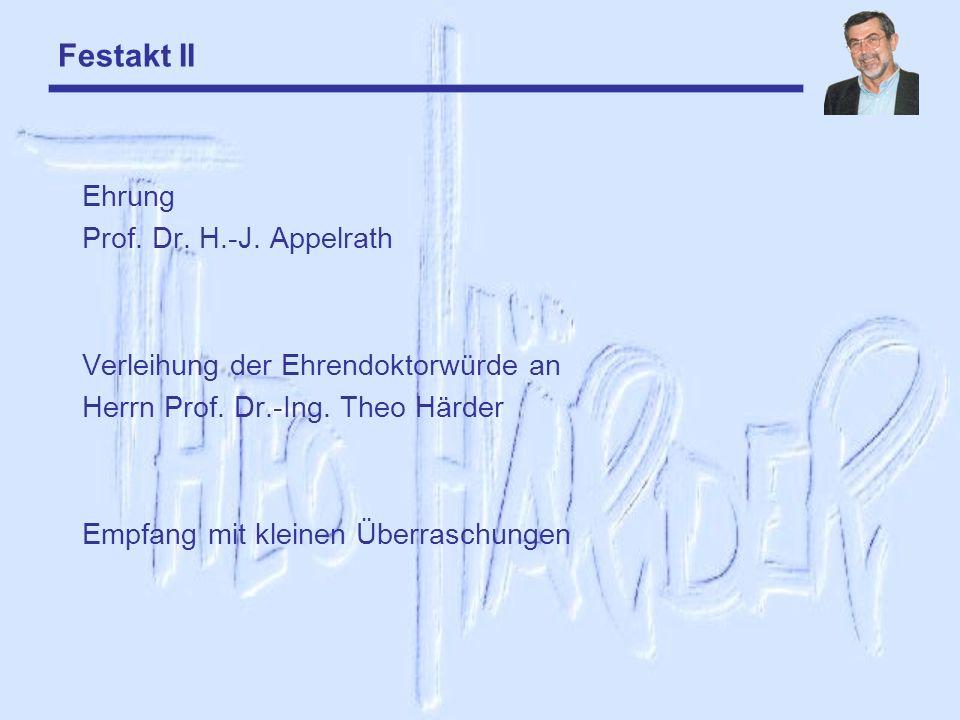 Festakt II Ehrung Prof. Dr. H.-J. Appelrath Verleihung der Ehrendoktorwürde an Herrn Prof. Dr.-Ing. Theo Härder Empfang mit kleinen Überraschungen