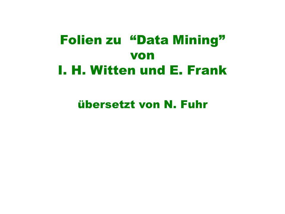 Folien zu Data Mining von I. H. Witten und E. Frank übersetzt von N. Fuhr