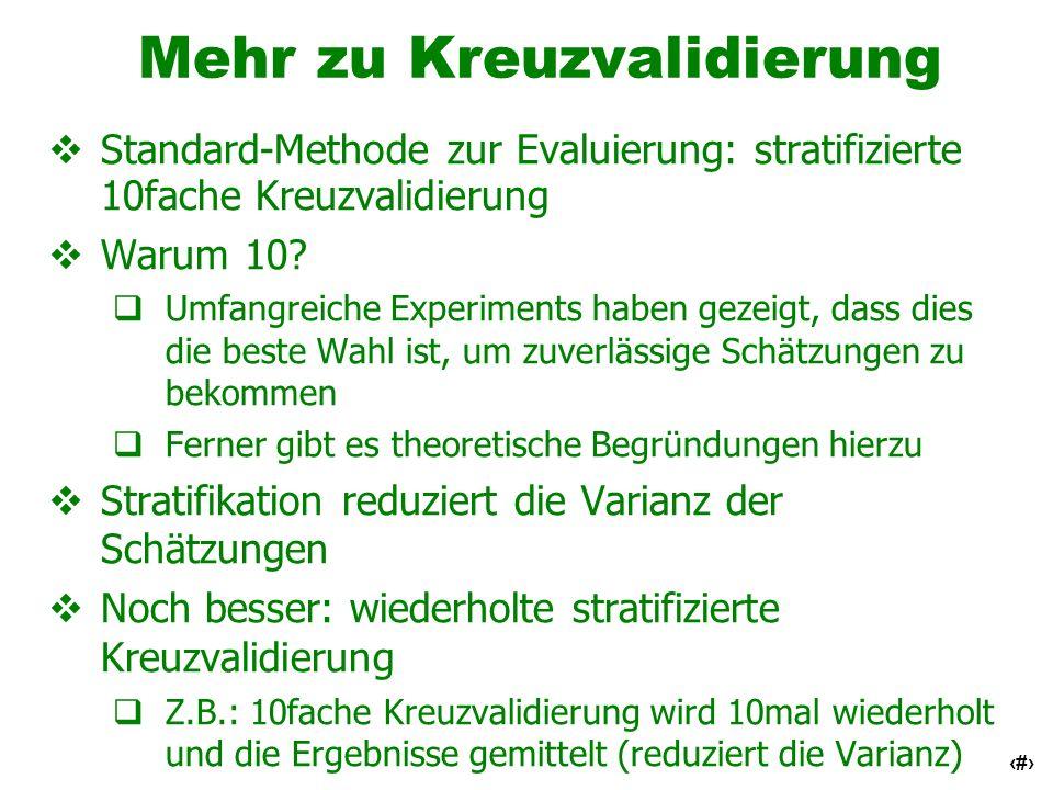 18 Mehr zu Kreuzvalidierung Standard-Methode zur Evaluierung: stratifizierte 10fache Kreuzvalidierung Warum 10? Umfangreiche Experiments haben gezeigt