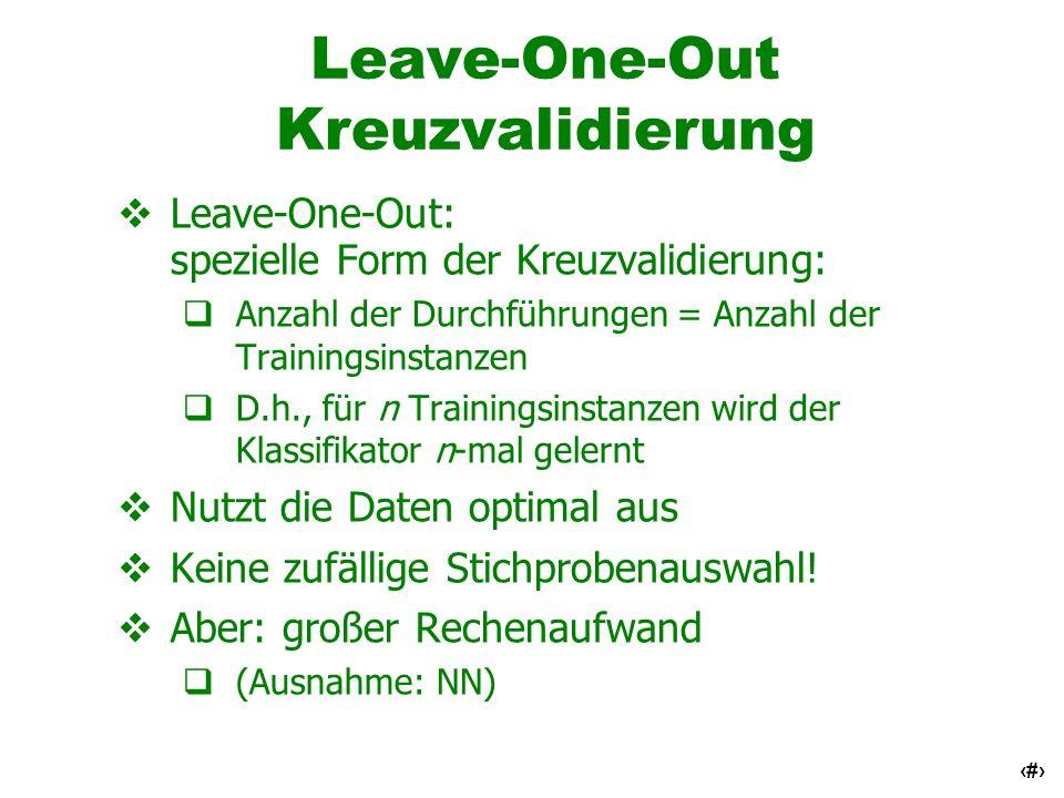 19 Leave-One-Out Kreuzvalidierung Leave-One-Out: spezielle Form der Kreuzvalidierung: Anzahl der Durchführungen = Anzahl der Trainingsinstanzen D.h.,