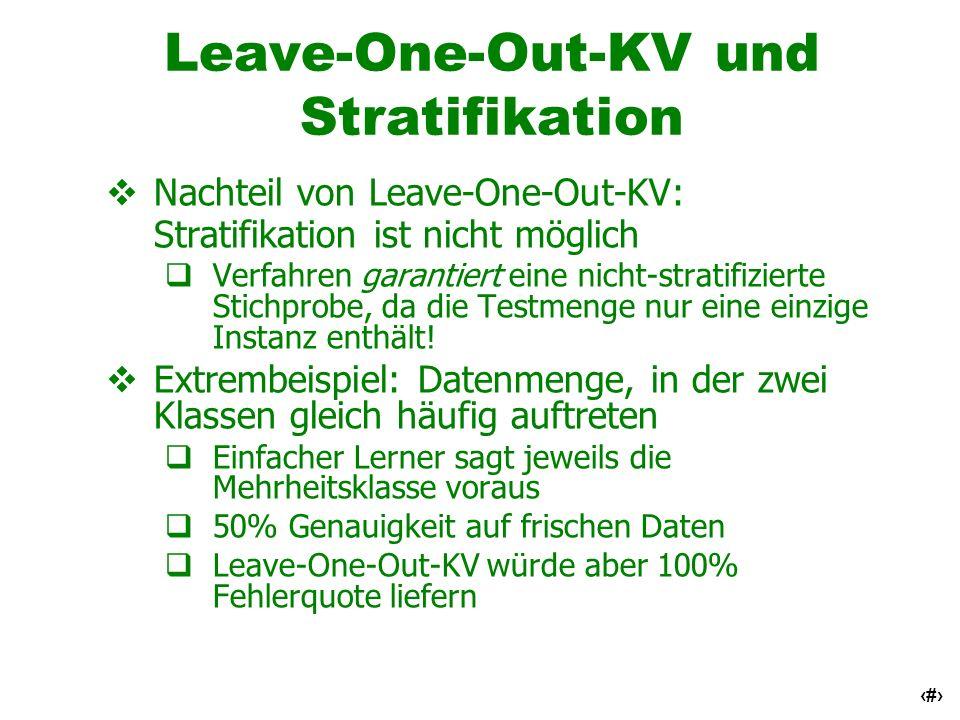 20 Leave-One-Out-KV und Stratifikation Nachteil von Leave-One-Out-KV: Stratifikation ist nicht möglich Verfahren garantiert eine nicht-stratifizierte