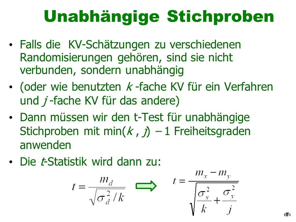 32 Unabhängige Stichproben Falls die KV-Schätzungen zu verschiedenen Randomisierungen gehören, sind sie nicht verbunden, sondern unabhängig (oder wie