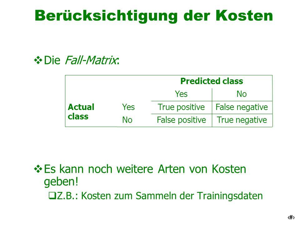 39 Berücksichtigung der Kosten Die Fall-Matrix: Es kann noch weitere Arten von Kosten geben! Z.B.: Kosten zum Sammeln der Trainingsdaten Actual class