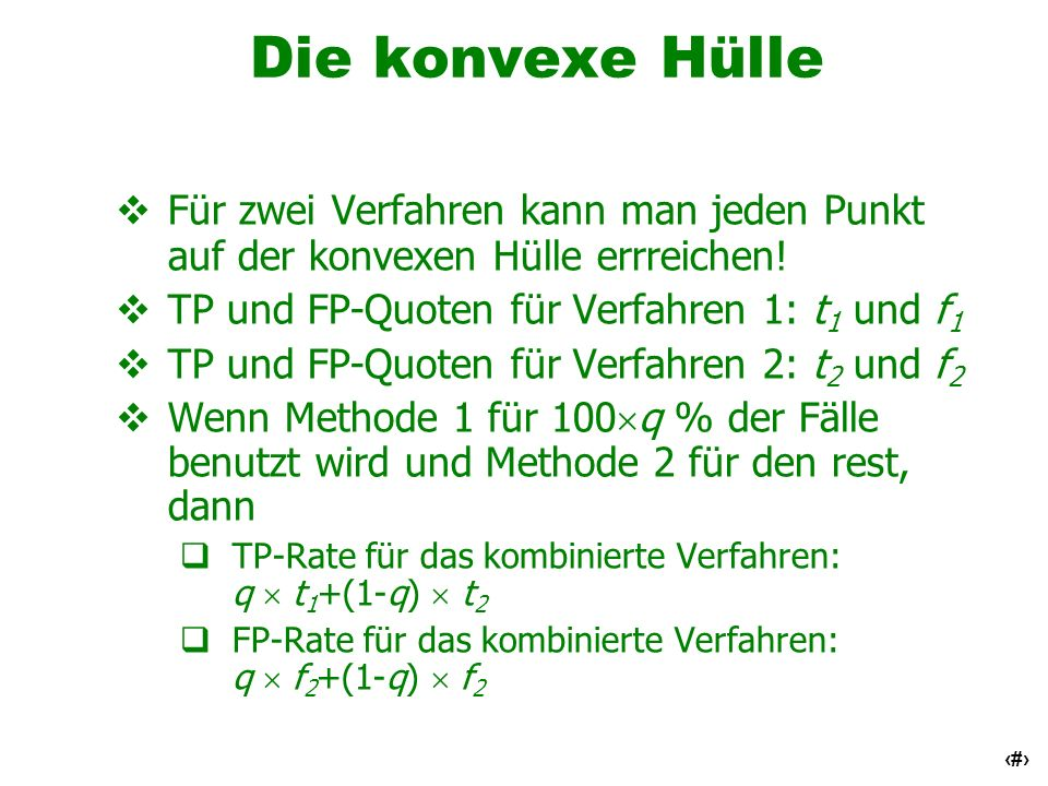 47 Die konvexe Hülle Für zwei Verfahren kann man jeden Punkt auf der konvexen Hülle errreichen! TP und FP-Quoten für Verfahren 1: t 1 und f 1 TP und F
