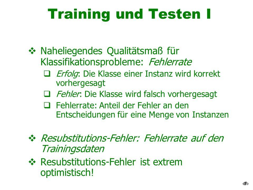6 Training und Testen II Testmenge: unabhängige Instanzen, die nicht zum Erlernen des Klassifikators benutzt wurden Annahme: Sowohl Trainings- als auch Test- menge sind repräsentative Stichproben für das zugrundeliegende Problem Test- und Trainingsmenge können sich grundsätzlich unterscheiden Beispiel: Klassifikator, der mit Kundendaten von zwei verschiedenen Städten A und B entwickelt wurde Um die Qualität eines Klassifikators aus A für eine neue Stadt zu schätzen, teste ihn mit Daten aus B