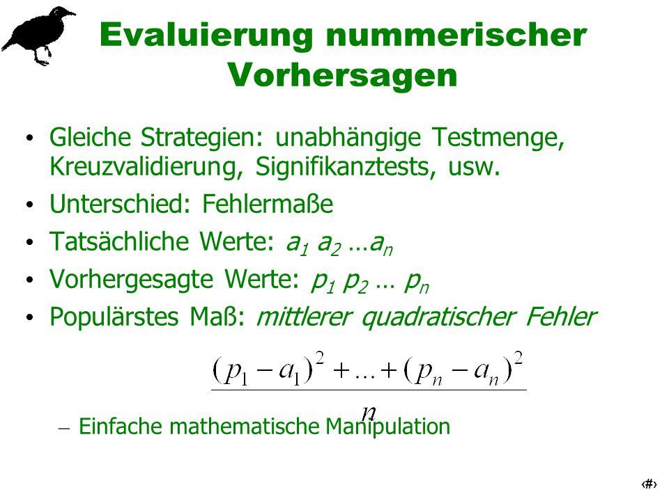 51 Evaluierung nummerischer Vorhersagen Gleiche Strategien: unabhängige Testmenge, Kreuzvalidierung, Signifikanztests, usw. Unterschied: Fehlermaße Ta