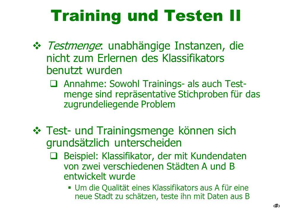 6 Training und Testen II Testmenge: unabhängige Instanzen, die nicht zum Erlernen des Klassifikators benutzt wurden Annahme: Sowohl Trainings- als auc