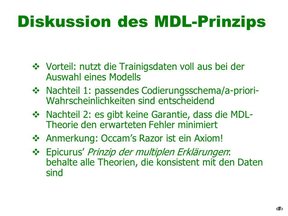 62 Diskussion des MDL-Prinzips Vorteil: nutzt die Trainigsdaten voll aus bei der Auswahl eines Modells Nachteil 1: passendes Codierungsschema/a-priori
