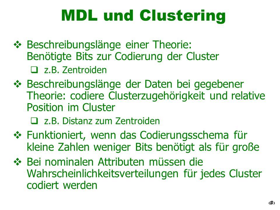 64 MDL und Clustering Beschreibungslänge einer Theorie: Benötigte Bits zur Codierung der Cluster z.B. Zentroiden Beschreibungslänge der Daten bei gege