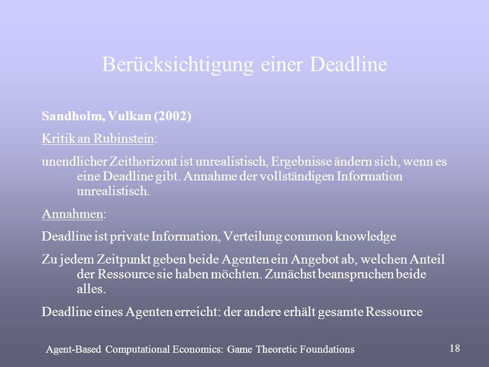 Berücksichtigung einer Deadline Sandholm, Vulkan (2002) Kritik an Rubinstein: unendlicher Zeithorizont ist unrealistisch, Ergebnisse ändern sich, wenn