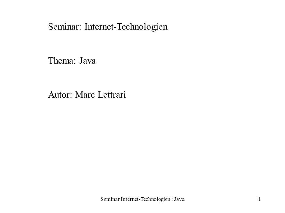 Seminar Internet-Technologien : Java12 Java objektorientiert Vererbung class unterklasse extends Oberklasse {...} Polymorphie Schnittstellen definieren Verhaltensprotokolle [public] interface Schnittstellenname [extends listeDerOberschnittstellen{...} Bsp: interface List { int MAX = 500; void append(Object obj); void delete(Object obj); }