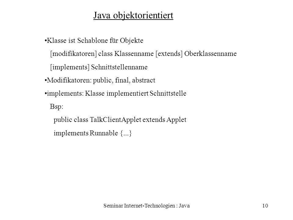 Seminar Internet-Technologien : Java10 Java objektorientiert Klasse ist Schablone für Objekte [modifikatoren] class Klassenname [extends] Oberklassenn