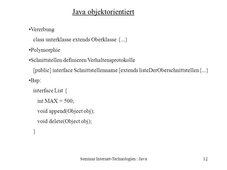 Seminar Internet-Technologien : Java12 Java objektorientiert Vererbung class unterklasse extends Oberklasse {...} Polymorphie Schnittstellen definiere