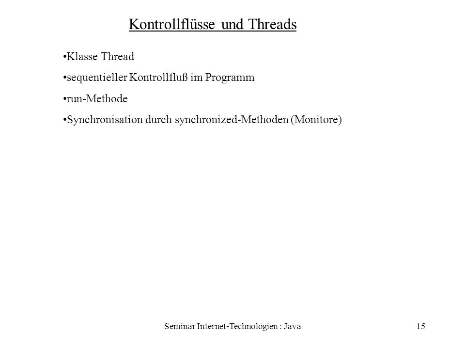 Seminar Internet-Technologien : Java15 Kontrollflüsse und Threads Klasse Thread sequentieller Kontrollfluß im Programm run-Methode Synchronisation dur