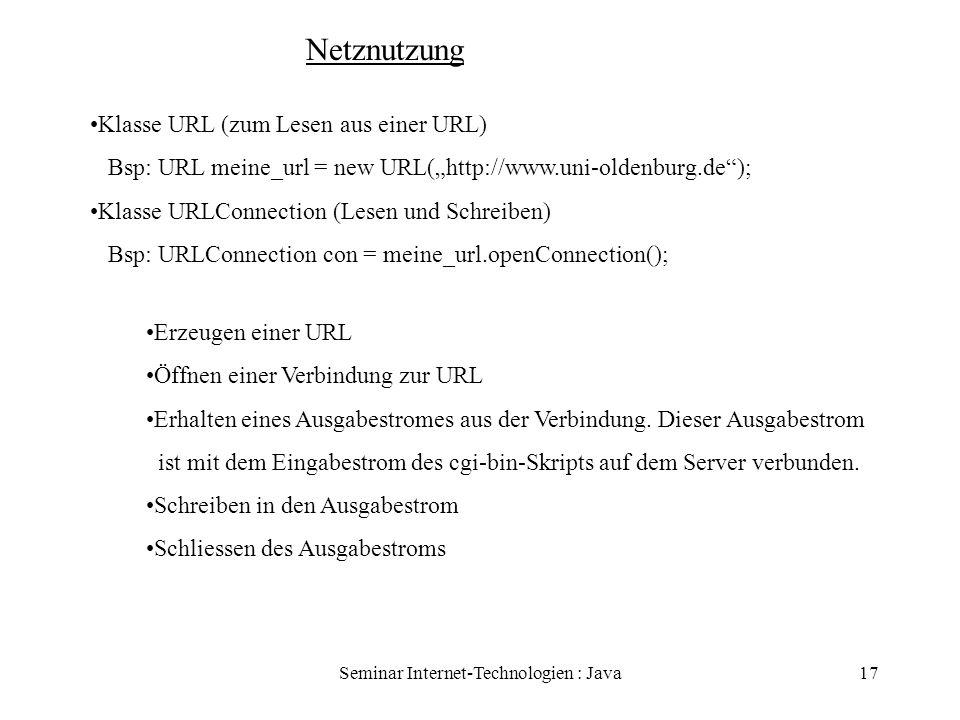Seminar Internet-Technologien : Java17 Netznutzung Klasse URL (zum Lesen aus einer URL) Bsp: URL meine_url = new URL(http://www.uni-oldenburg.de); Kla