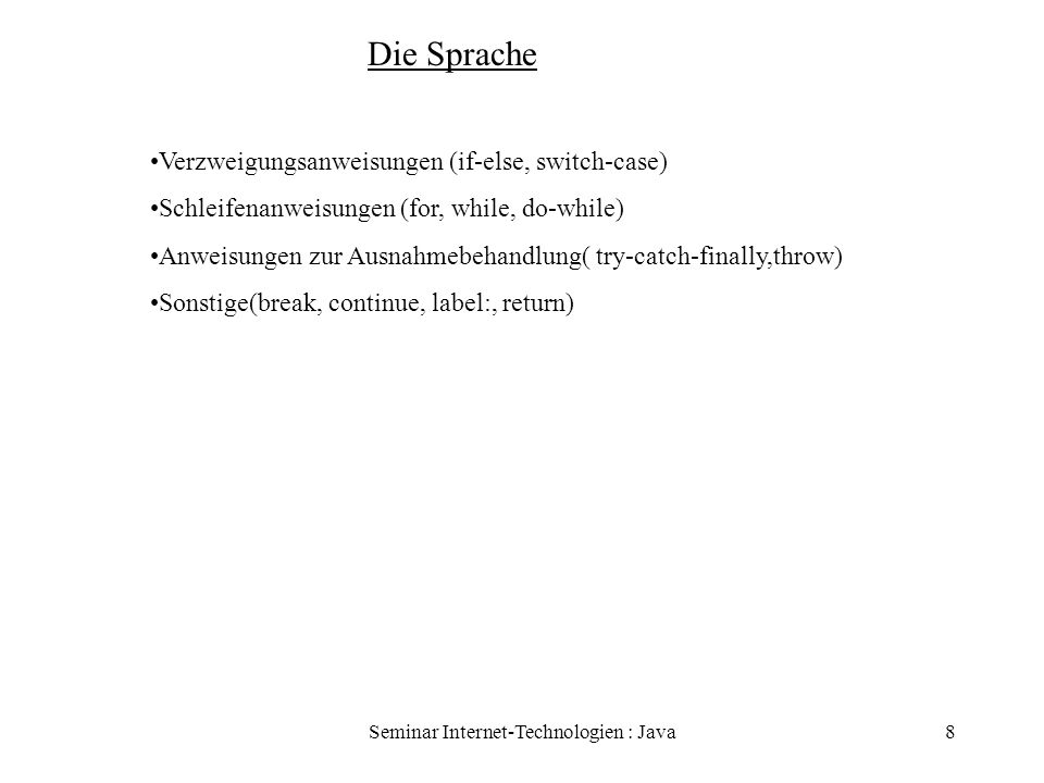 Seminar Internet-Technologien : Java8 Die Sprache Verzweigungsanweisungen (if-else, switch-case) Schleifenanweisungen (for, while, do-while) Anweisung