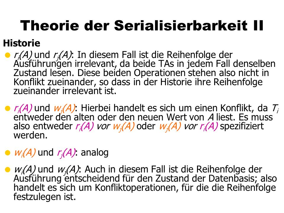 Theorie der Serialisierbarkeit II Historie r i (A) und r j (A): In diesem Fall ist die Reihenfolge der Ausführungen irrelevant, da beide TAs in jedem